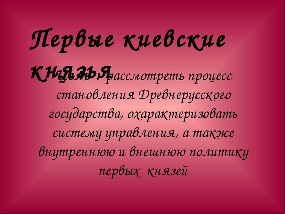 Цель : рассмотреть процесс становления Древнерусского государства, охарактери...