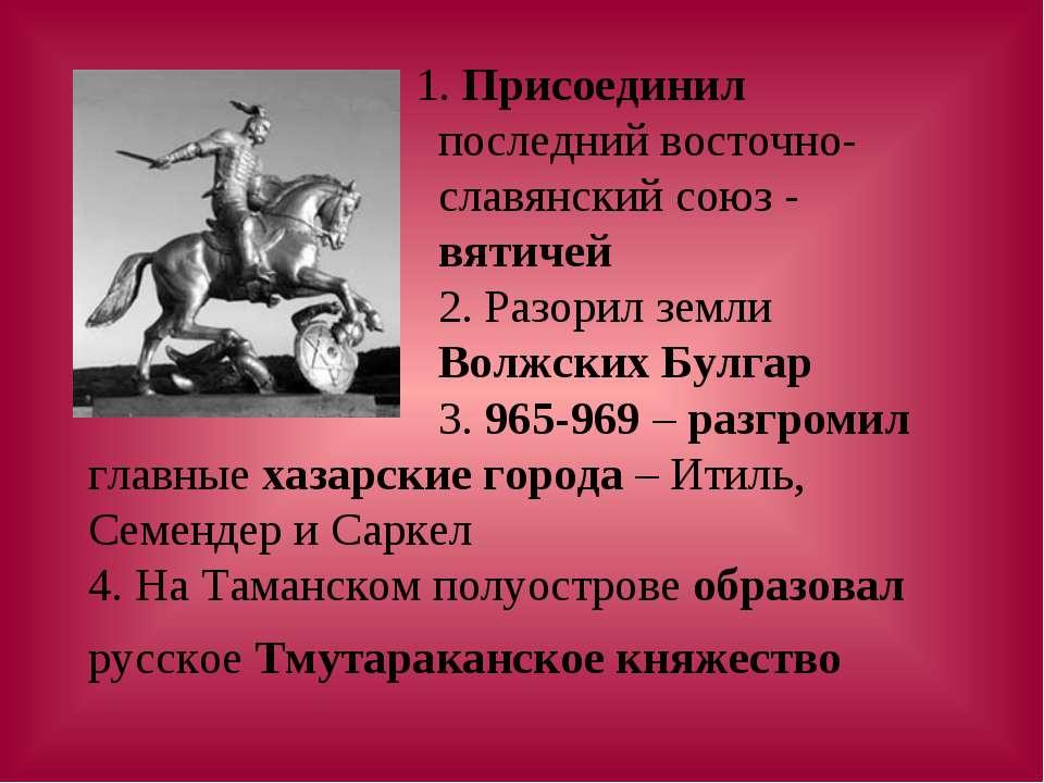 1. Присоединил последний восточно- славянский союз - вятичей 2. Разорил земли...