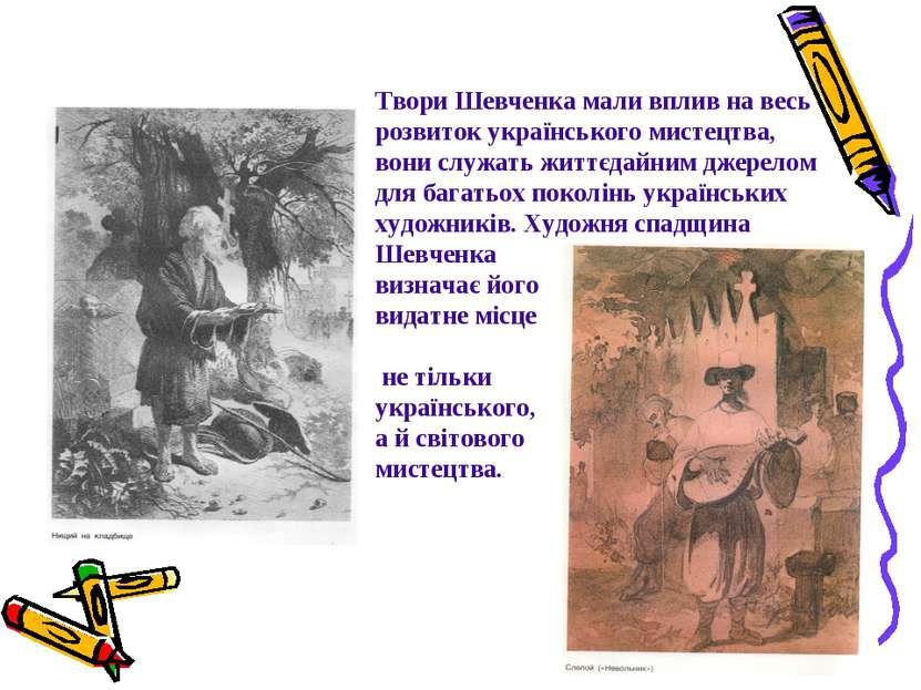 Твори Шевченка мали вплив на весь розвиток українського мистецтва, вони служа...