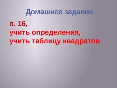Домашнее задание п. 16, учить определения, учить таблицу квадратов