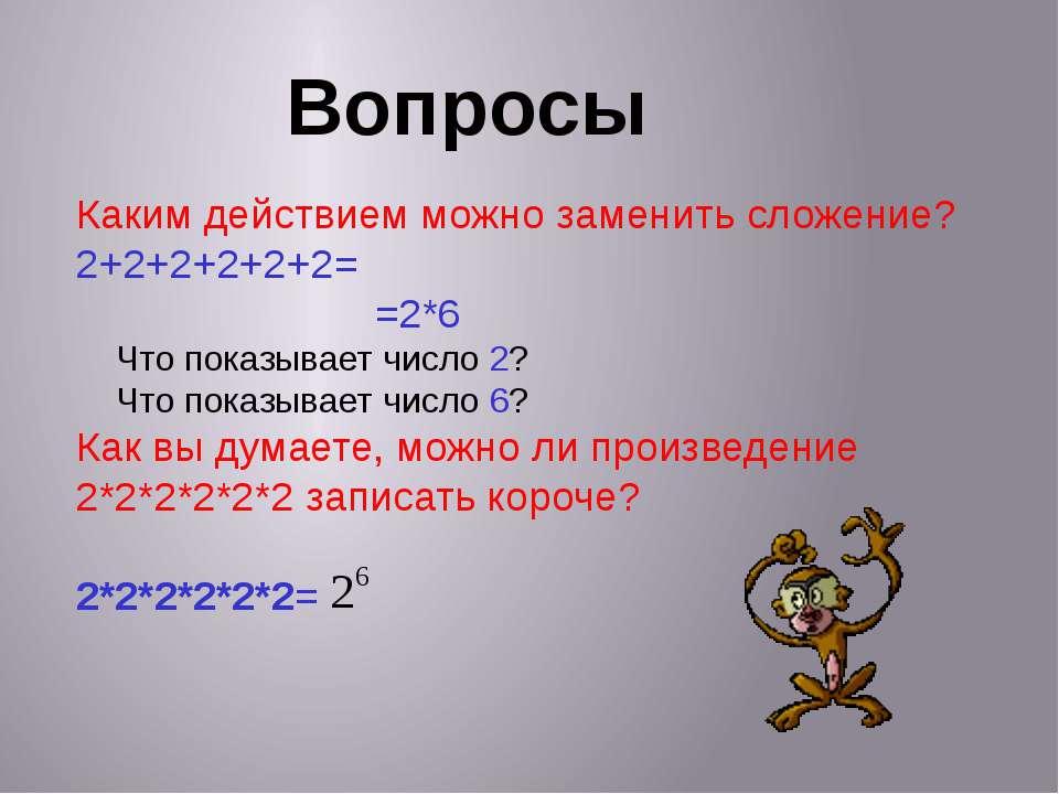 Вопросы Каким действием можно заменить сложение? 2+2+2+2+2+2= =2*6 Что показы...