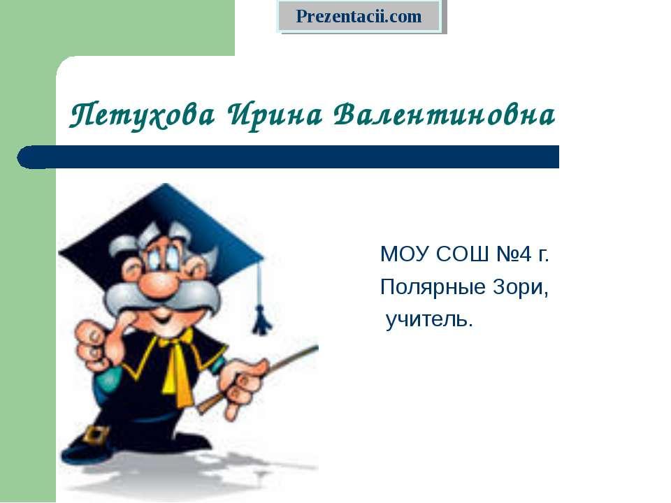 Петухова Ирина Валентиновна МОУ СОШ №4 г. Полярные Зори, учитель.