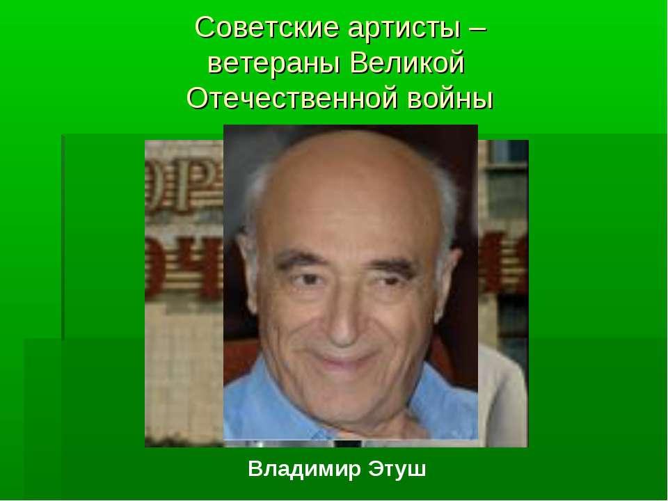 Советские артисты – ветераны Великой Отечественной войны Владимир Этуш