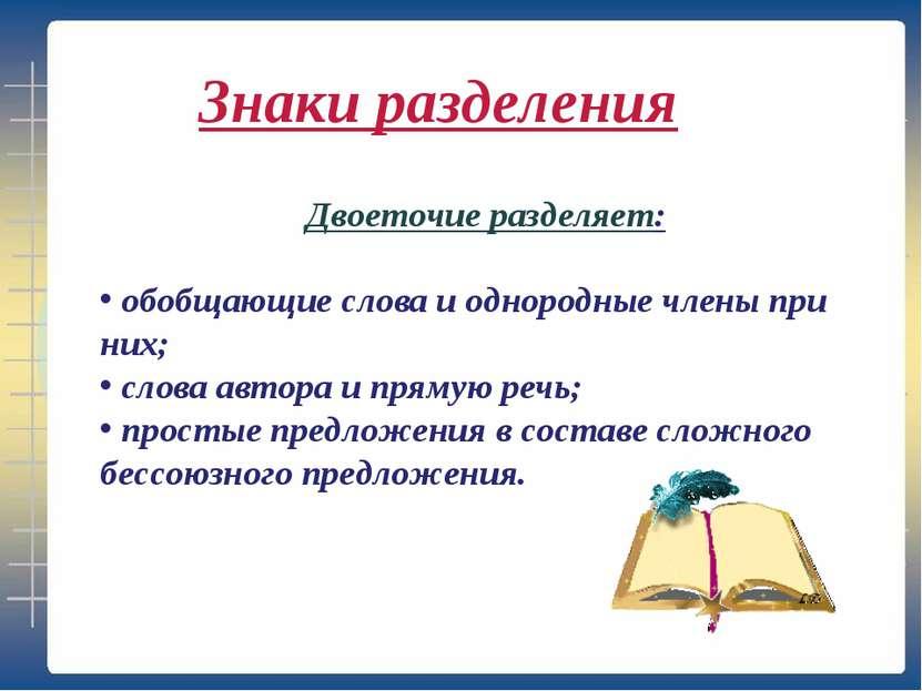 Двоеточие разделяет: обобщающие слова и однородные члены при них; слова автор...