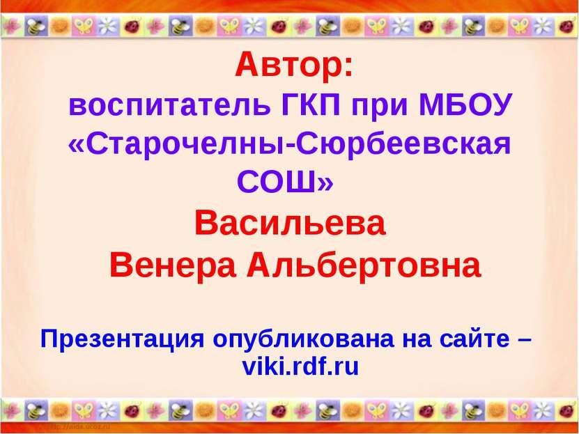 Автор: воспитатель ГКП при МБОУ «Старочелны-Сюрбеевская СОШ» Васильева Венера...