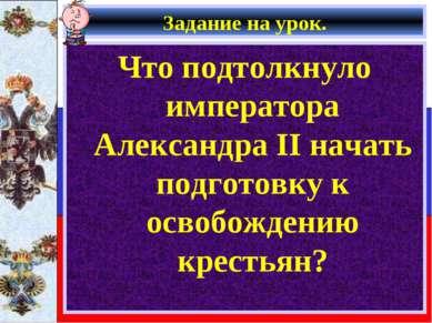 Задание на урок. Что подтолкнуло императора Александра II начать подготовку к...