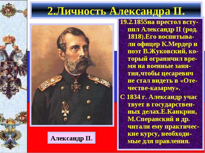 19.2.1855на престол всту- пил Александр II (род. 1818).Его воспитыва-ли офице...