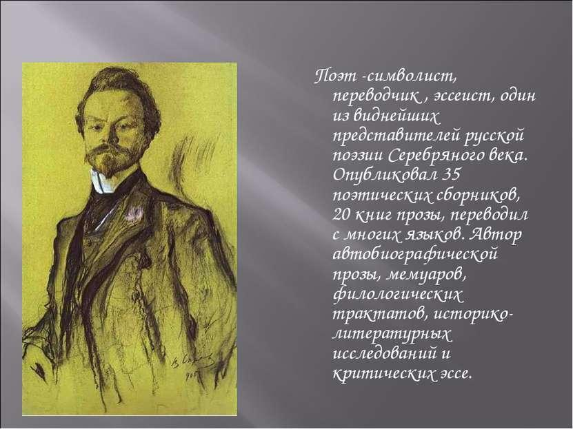 Поэт -символист, переводчик , эссеист, один из виднейших представителей русск...