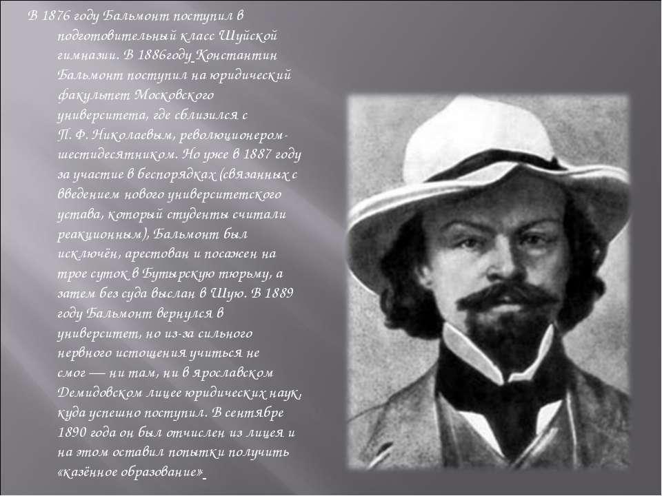 В 1876 году Бальмонт поступил в подготовительный класс Шуйской гимназии. В 18...
