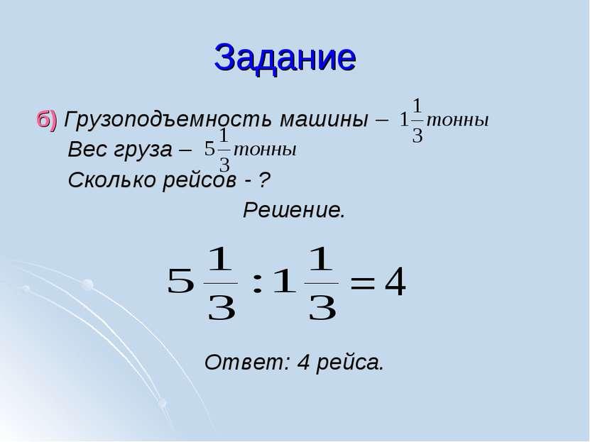 Задание б) Грузоподъемность машины – Вес груза – Сколько рейсов - ? Решение. ...