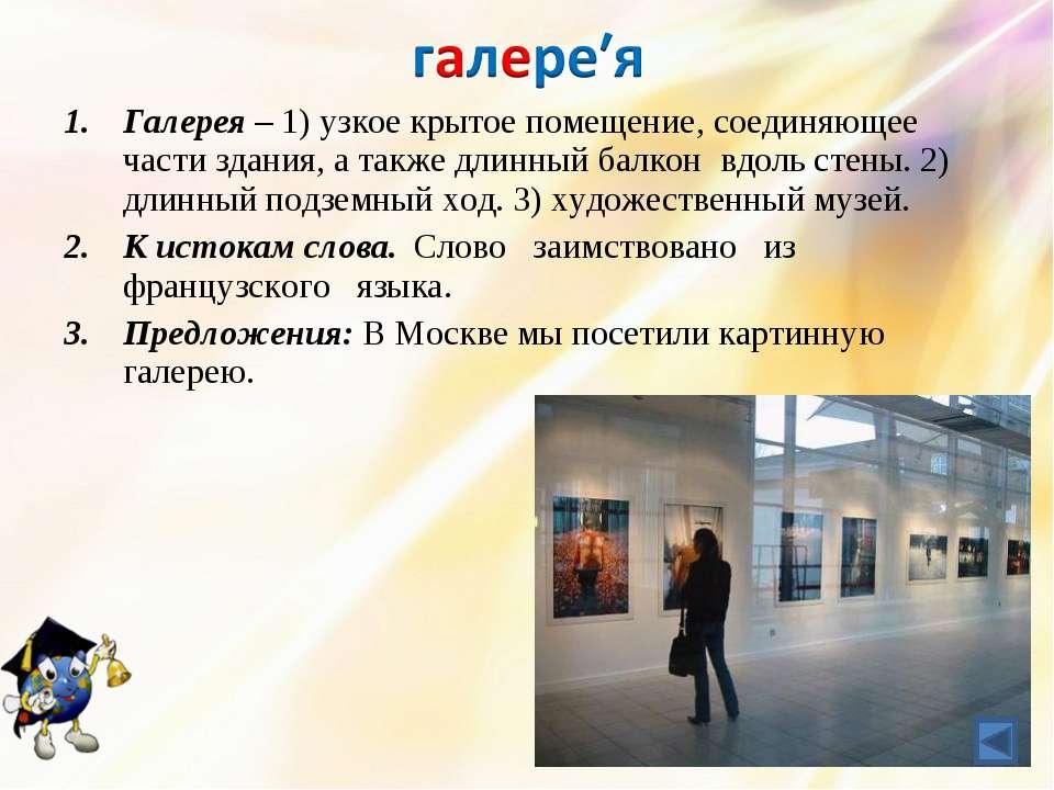 Галерея – 1) узкое крытое помещение, соединяющее части здания, а также длинны...