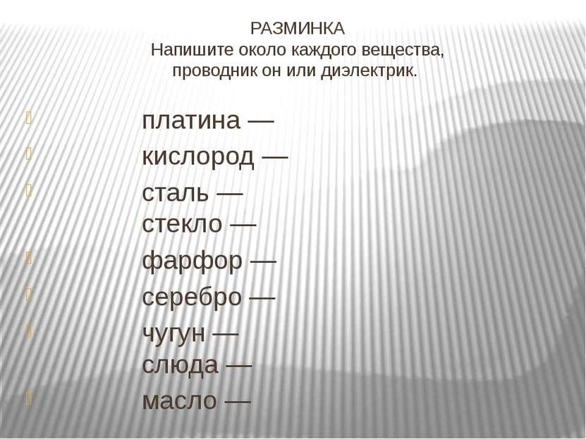 РАЗМИНКА Напишите около каждого вещества, проводник он или диэлектрик. ...