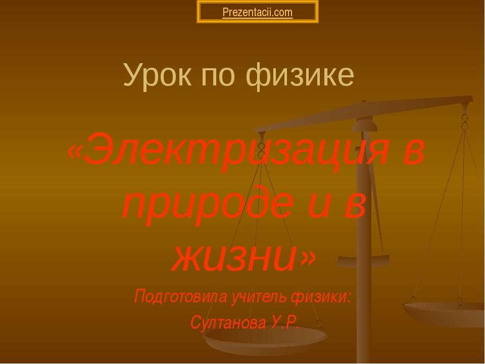 Урок по физике «Электризация в природе и в жизни» Подготовила учитель физики:...