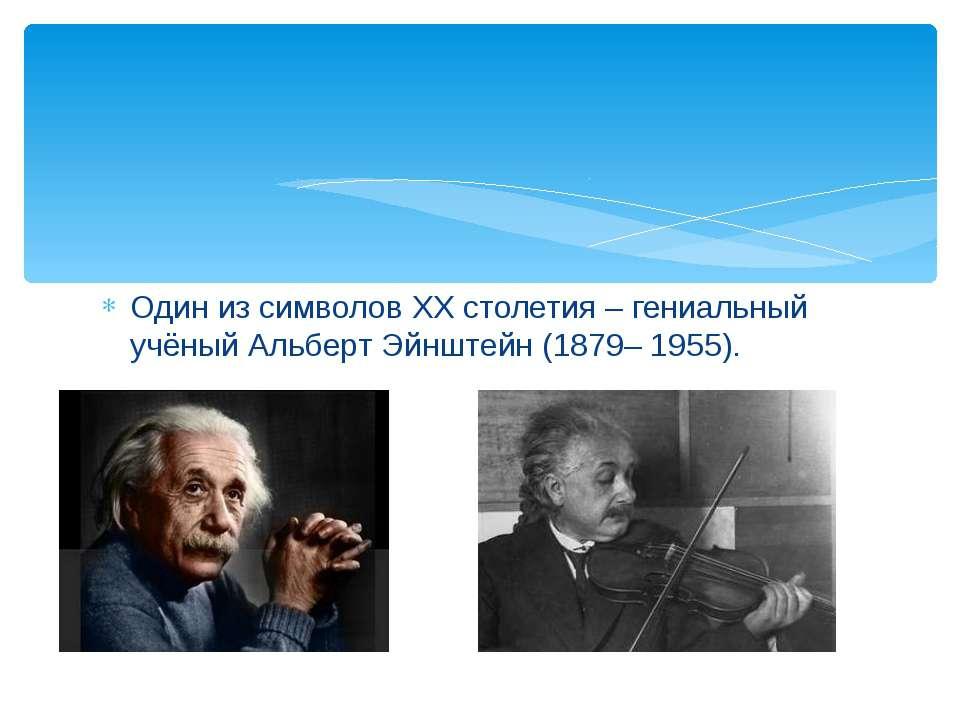 Один из символов XX столетия – гениальный учёный Альберт Эйнштейн (1879– 1955).