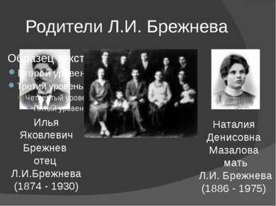 Родители Л.И. Брежнева Илья Яковлевич Брежнев отец Л.И.Брежнева (1874 - 1930)...