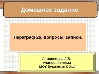 Домашнее задание. Параграф 26, вопросы, записи. Антоненкова А.В. Учитель исто...