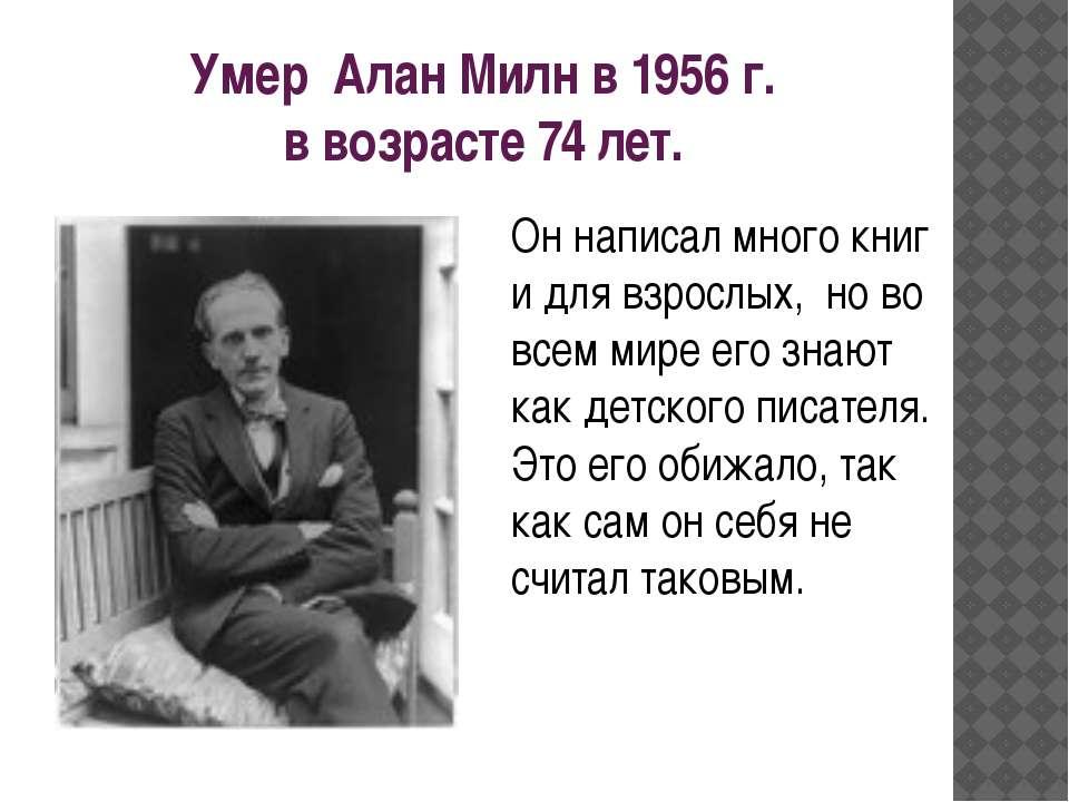 Умер Алан Милн в 1956 г. в возрасте 74 лет. Он написал много книг и для взрос...