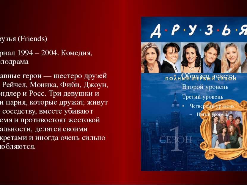Друзья (Friends) сериал 1994 – 2004. Комедия, мелодрама Главные герои — шесте...