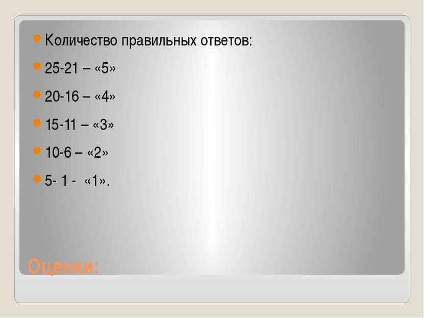 Оценки: Количество правильных ответов: 25-21 – «5» 20-16 – «4» 15-11 – «3» 10...