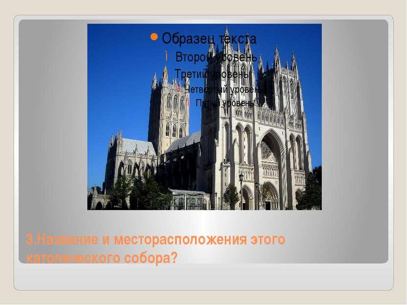3.Название и месторасположения этого католического собора?