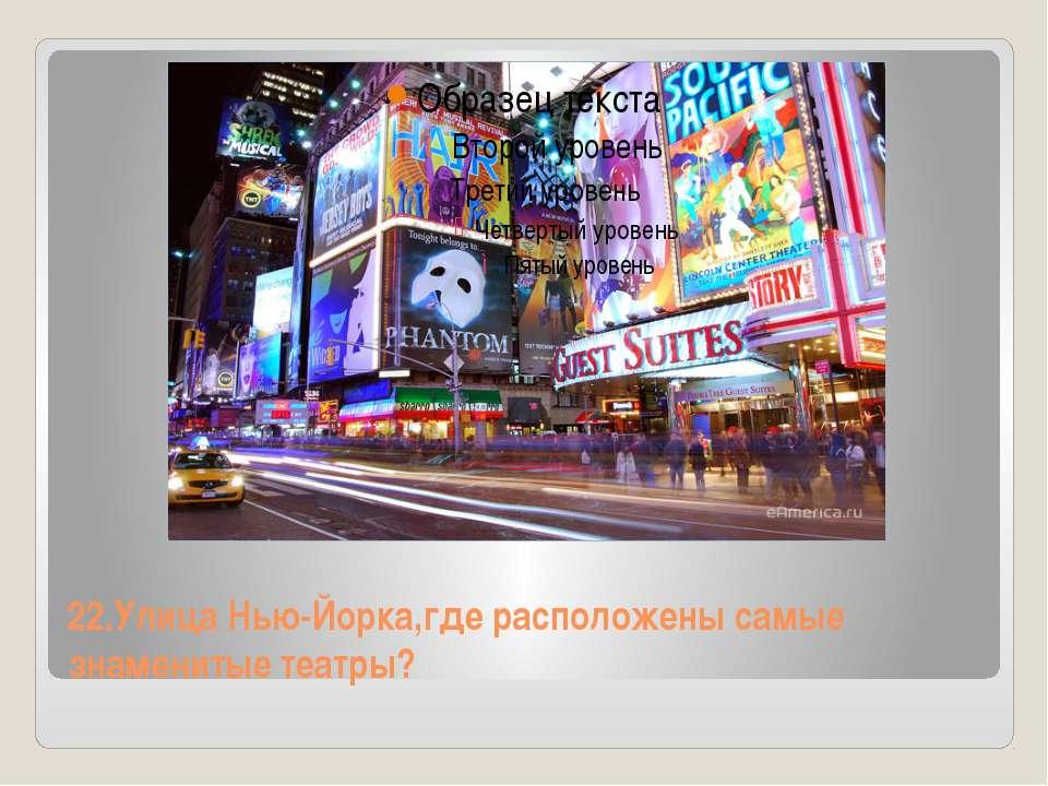 22.Улица Нью-Йорка,где расположены самые знаменитые театры?