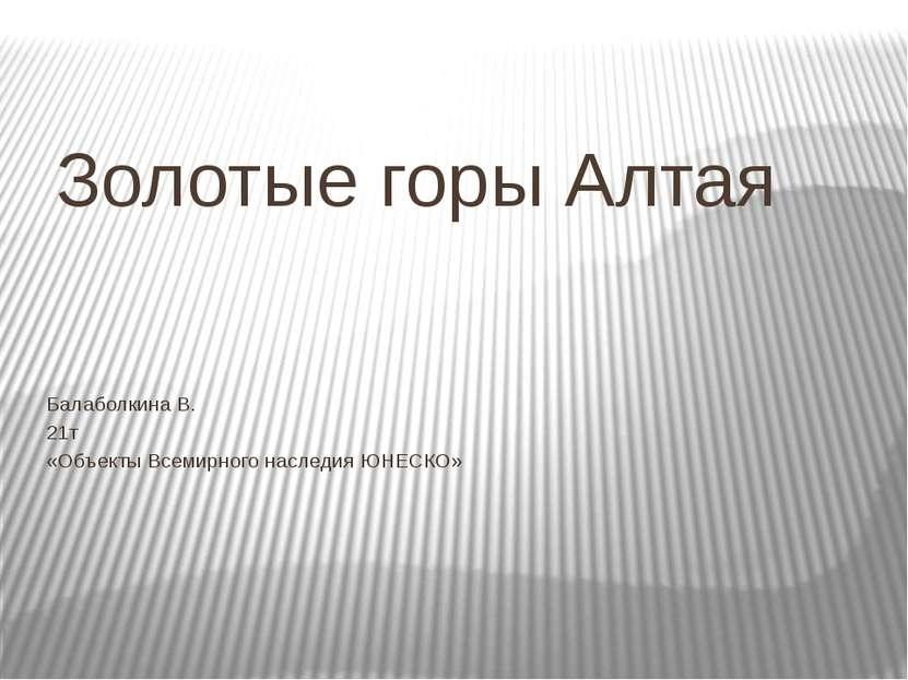 Золотые горы Алтая Балаболкина В. 21т «Объекты Всемирного наследия ЮНЕСКО»