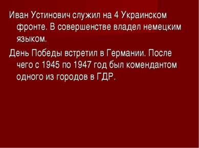Иван Устинович служил на 4 Украинском фронте. В совершенстве владел немецким ...