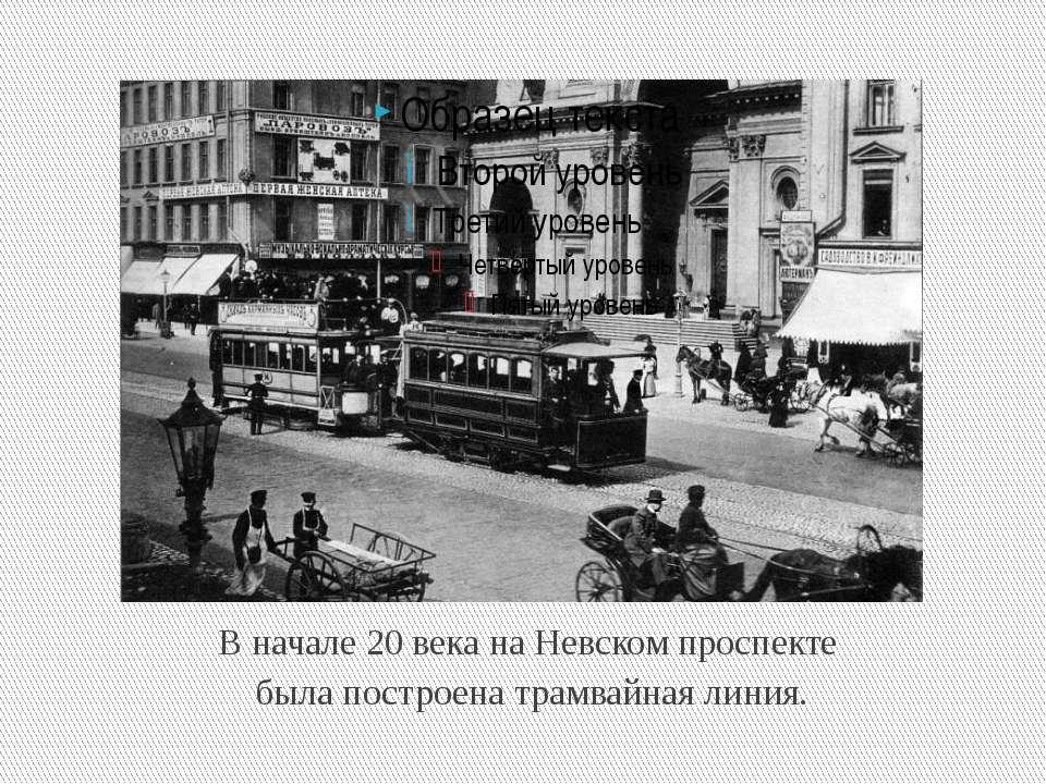 В начале 20 века на Невском проспекте была построена трамвайная линия.