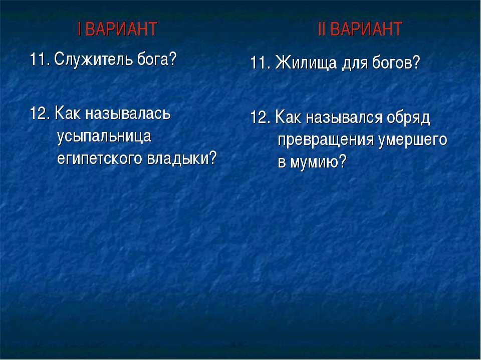 I ВАРИАНТ II ВАРИАНТ 11. Служитель бога? 12. Как называлась усыпальница египе...