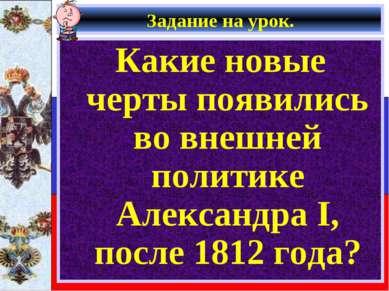 Задание на урок. Какие новые черты появились во внешней политике Александра I...