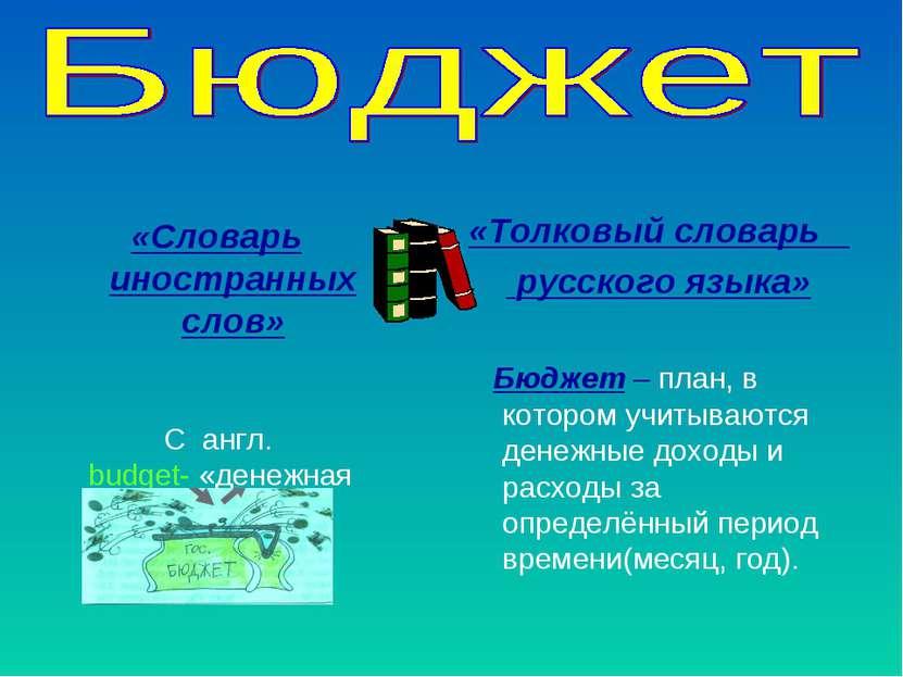 «Словарь иностранных слов» С англ. budget- «денежная сумка» «Толковый словарь...