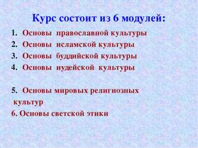 Курс состоит из 6 модулей: Основы православной культуры Основы исламской куль...