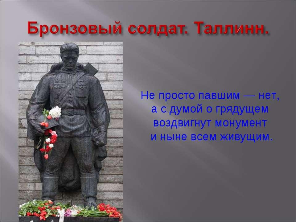 Не просто павшим — нет, а с думой о грядущем воздвигнут монумент и ныне всем ...