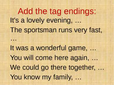 Add the tag endings: It's a lovely evening, … The sportsman runs very fast, …...