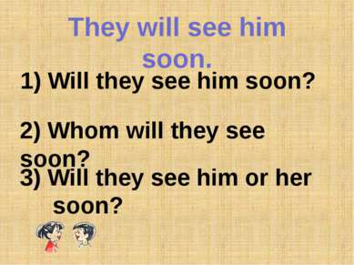 They will see him soon. 1) Will they see him soon? 2) Whom will they see soon...