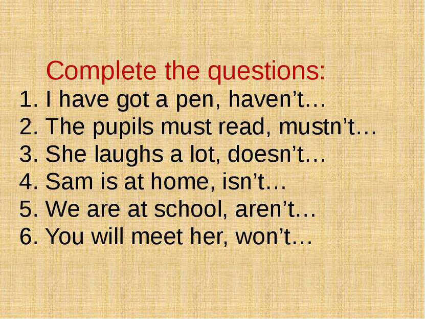 Complete the questions: 1. I have got a pen, haven't… 2. The pupils must read...