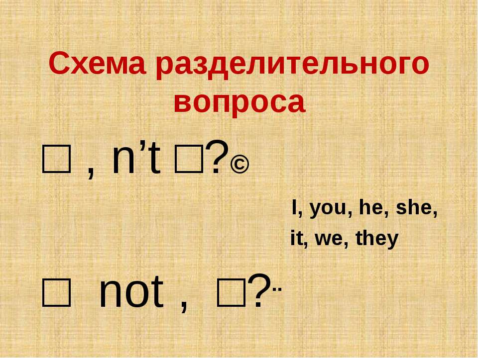 Схема разделительного вопроса □ , n't □?↘ I, you, he, she, it, we, they □ not...