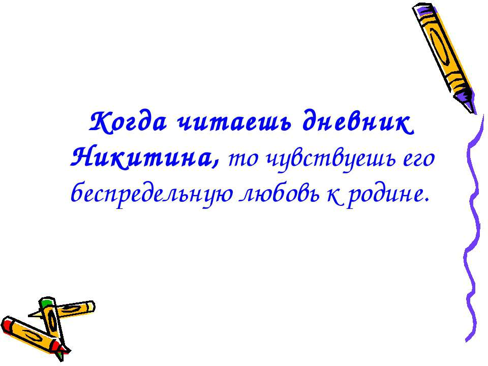 Когда читаешь дневник Никитина, то чувствуешь его беспредельную любовь к родине.