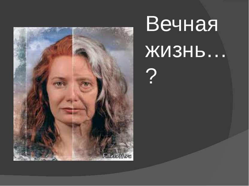 Вечная жизнь…?