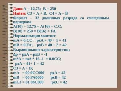 Дано:А = 12,75; В = 250 Найти: С3 = А + В, С4 = А – В Формат – 32 двоичных ра...