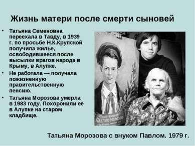 Жизнь матери после смерти сыновей Татьяна Семеновна переехала в Тавду, в 1939...