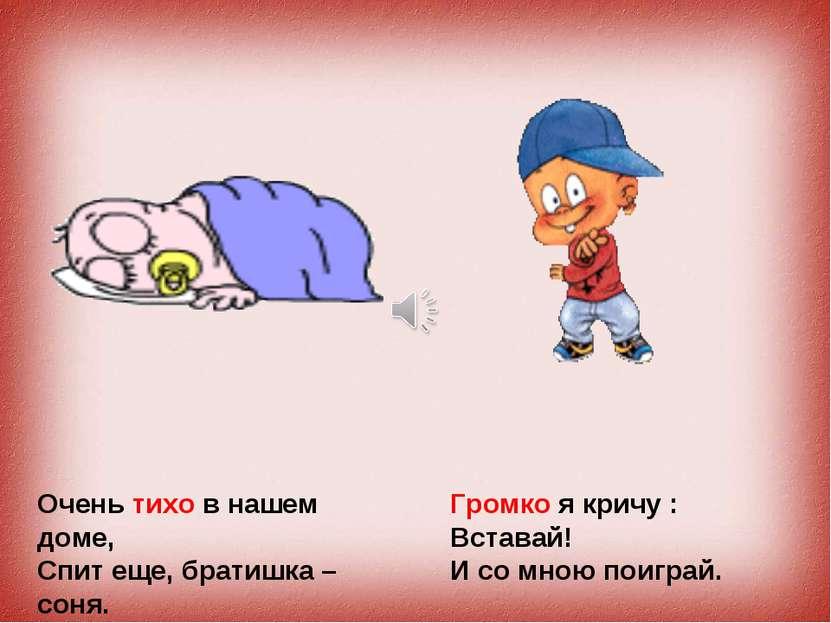 Очень тихо в нашем доме, Спит еще, братишка – соня. Громко я кричу : Вставай!...