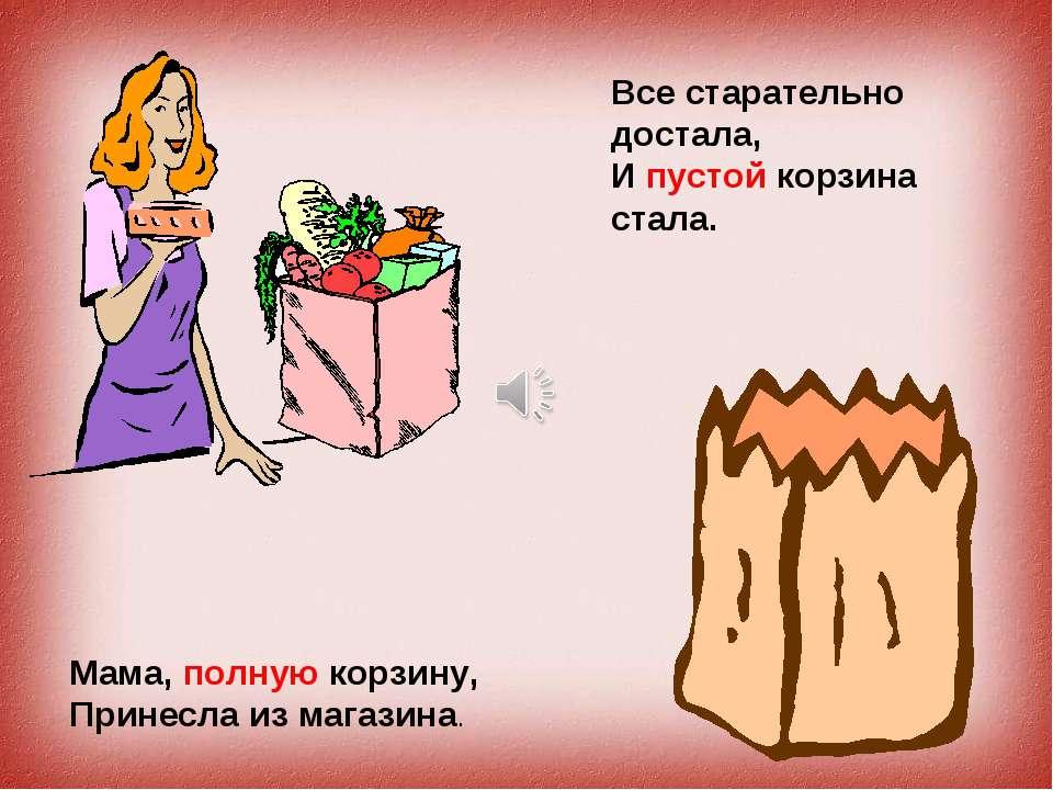 Мама, полную корзину, Принесла из магазина. Все старательно достала, И пустой...