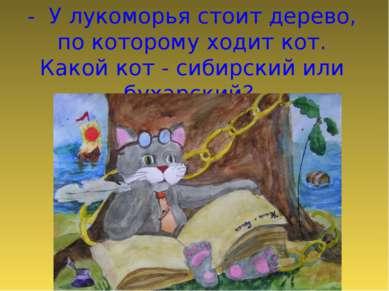 - У лукоморья стоит дерево, по которому ходит кот. Какой кот - сибирский или ...