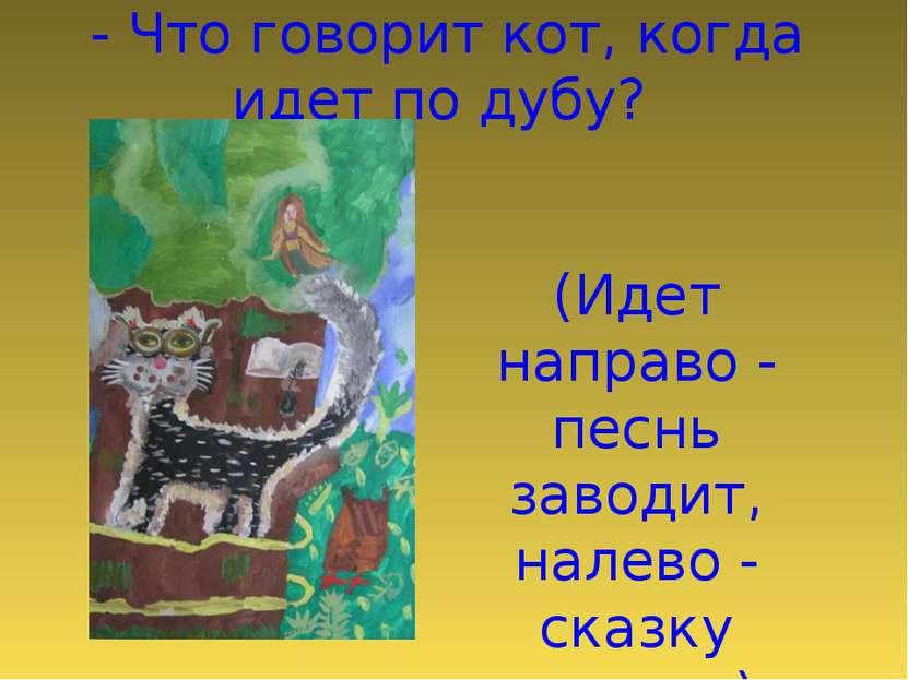 - Что говорит кот, когда идет по дубу? (Идет направо - песнь заводит, налево ...