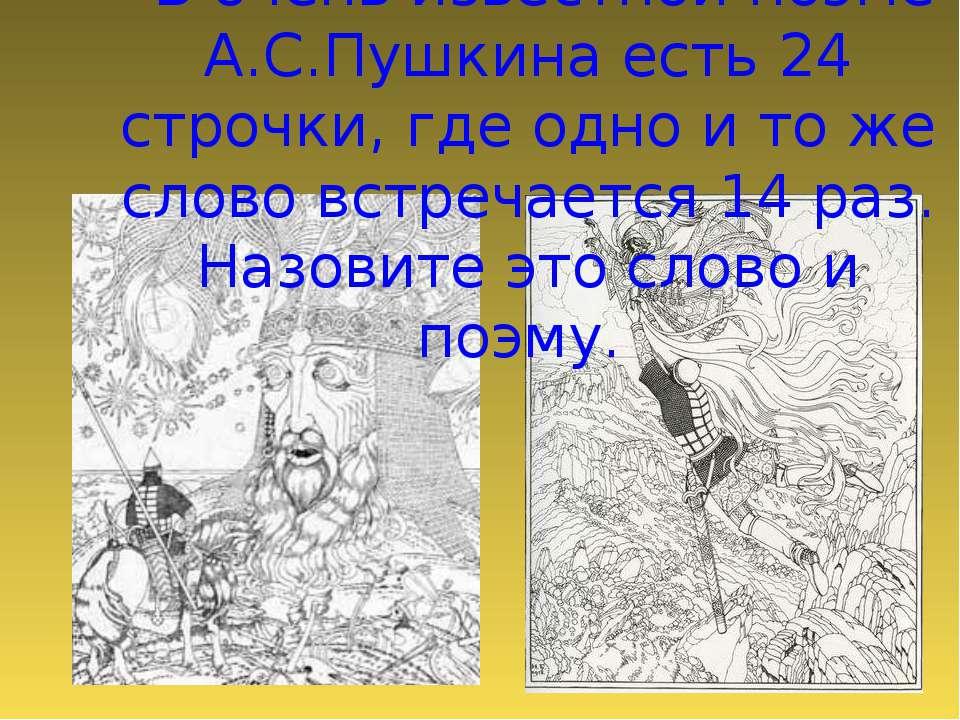 - В очень известной поэме А.С.Пушкина есть 24 строчки, где одно и то же слово...