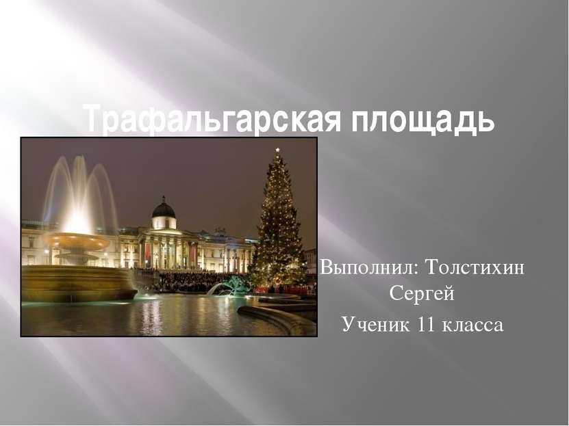 Трафальгарская площадь Выполнил: Толстихин Сергей Ученик 11 класса