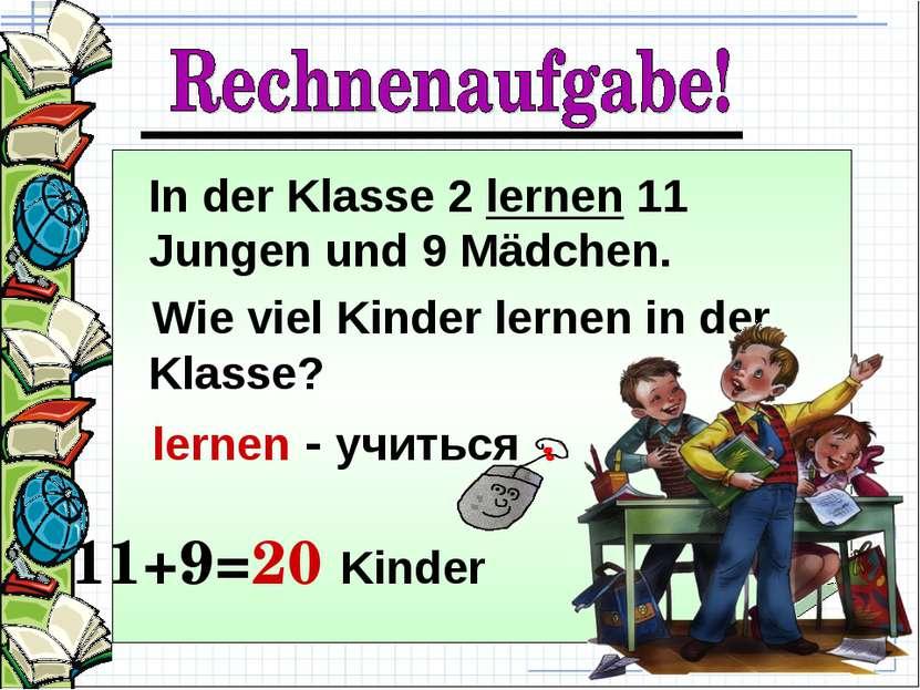 In der Klasse 2 lernen 11 Jungen und 9 Mädchen. Wie viel Kinder lernen in der...