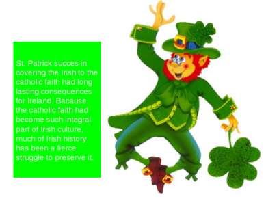 St. Patrick succes in covering the Irish to the catholic faith had long lasti...