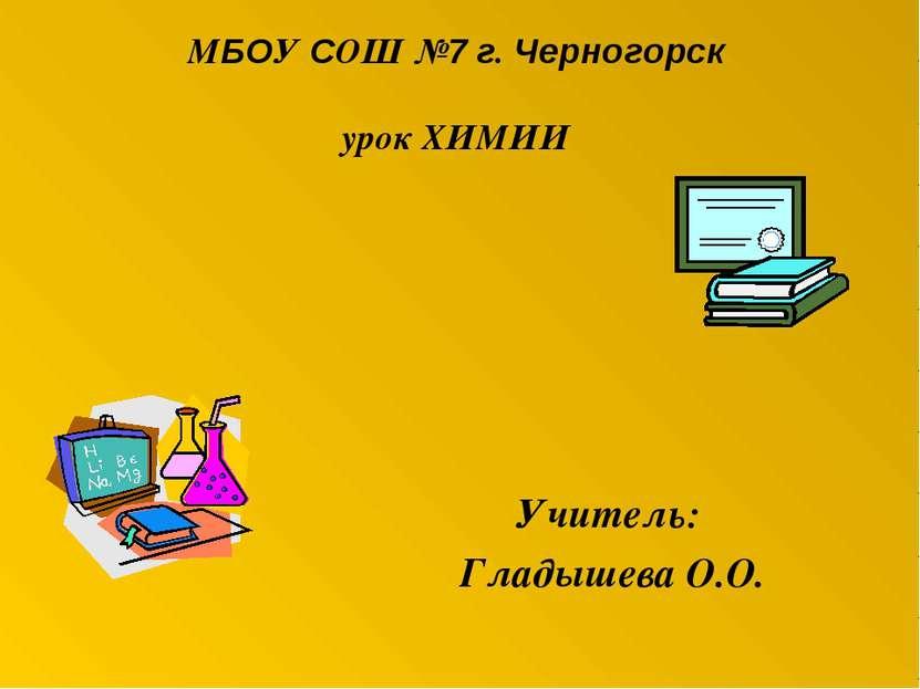 МБОУ СОШ №7 г. Черногорск урок ХИМИИ Учитель: Гладышева О.О.